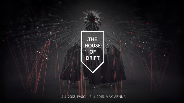 The House of Drift, 4.4.2013, 19h - 21.4.2013 @ MAK Vienna